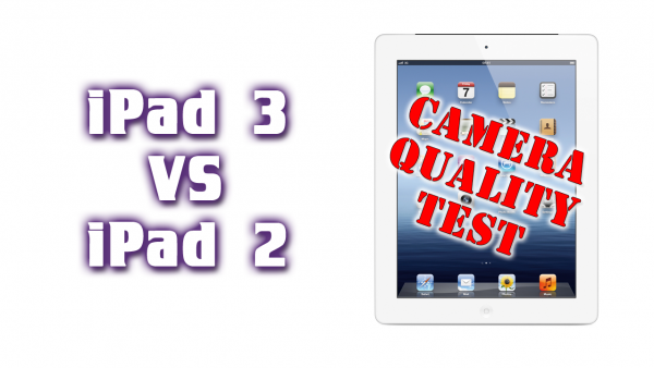 The New iPad VS iPad 2 – Camera Quality – Photo and Video – iPad 3 VS iPad 2